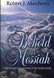 Behold the Messiah : New Testament Insights from Latter-Day Revelation, Matthews, Robert J., 1932280057