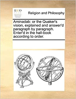 Aminadab: or the Quaker's vision, explained and answer'd paragraph by paragraph. Enter'd in the hall-book according to order.