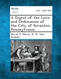 A Digest of the Laws and Ordinances of the City of Scranton, Pennsylvania, David J. Davis and H. R. Van Deusen, 1289337217