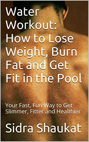 Water Workout: How to Lose Weight, Burn Fat and Get Fit in the Pool: Your Fast, Fun Way to Get Slimmer, Fitter and (Fits Pool)