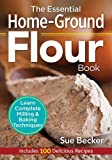 : The Essential Home-Ground Flour Book: Learn Complete Milling and Baking Techniques, Includes 100 Delicious Recipes