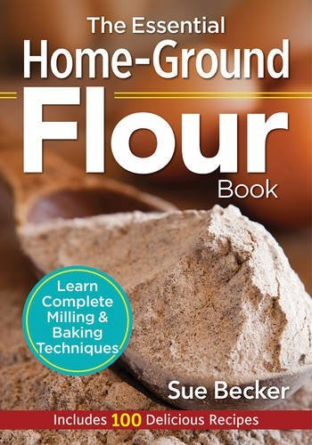 The Essential Home-Ground Flour Book: Learn Complete Milling and Baking Techniques, Includes 100 Delicious Recipes by Sue Becker