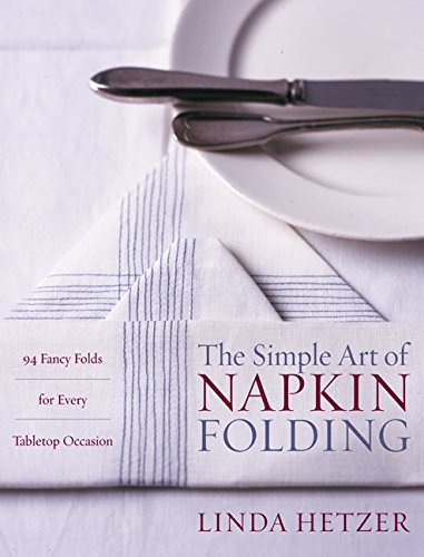 The Simple Art of Napkin Folding: 94 Fancy Folds for Every Tabletop Occasion by Linda Hetzer