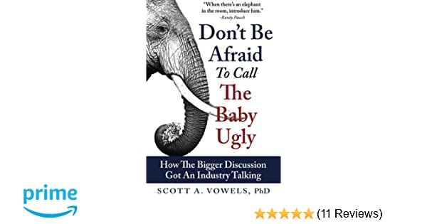 d0d081f45b7e Don t Be Afraid to Call the Baby Ugly  How The Bigger Discussion Got An  Industry Talking  Scott A. Vowels PhD  9781499328424  Amazon.com  Books