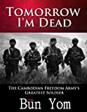 Tomorrow I'm Dead: How a 17-year old Killing Field Survivor became the Cambodian Freedom Army's Greatest Soldier