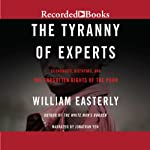 The Tyranny of Experts: Economists, Dictators, and the Forgotten Rights of the Poor | William Easterly