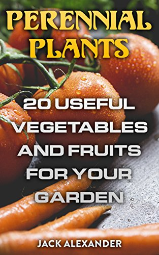 Perennial Plants: 20 Useful Vegetables and Fruits For Your Garden