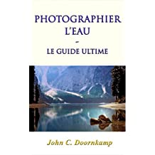 PHOTOGRAPHIER L'EAU: le guide ultime (GUIDES POPULAIRE POUR LA PHOTOGRAPHIE GRAND t. 6) (French Edition)
