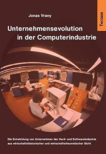Unternehmensevolution in der Computerindustrie. Die Entwicklung von Unternehmen der Hard- und Softwareindustrie aus wirtschaftshistorischer und wirtschaftstheoretischer Sicht