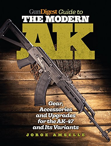 Gun Digest Guide To The Modern AK: Gear, Accessories & Upgrades For The AK-47 And Its Variants