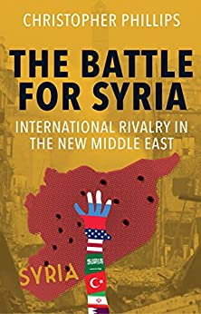 The Battle for Syria: International Rivalry in the New Middle East by [Phillips, Christopher]