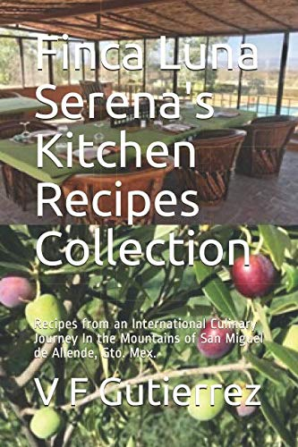 Finca Luna Serena's Kitchen Recipes Collection: Recipes from an International Culinary Journey In the Mountains of San Miguel de Allende, Gto. Mex. by V F Gutierrez, Susan Chamberlin