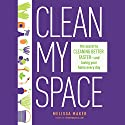 Clean My Space: The Secret to Cleaning Better, Faster, and Loving Your Home Every Day Audiobook by Melissa Maker Narrated by Melissa Maker