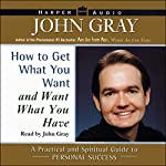 How to Get What You Want and Want What You Have: A Practical and Spiritual Guide to Personal Success | John Gray