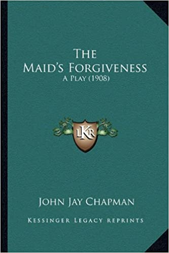 The Maid's Forgiveness the Maid's Forgiveness: A Play (1908) a Play (1908)