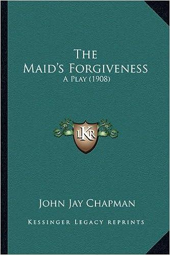 The Maid's Forgiveness the Maid's Forgiveness: A Play (1908) a Play (1908)