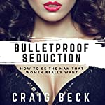 Bulletproof Seduction: How to Be the Man That Women Really Want | Craig Beck