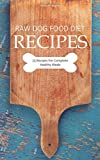 Raw Dog Food Diet Recipes: 25 Recipes For Complete Healthy Meals