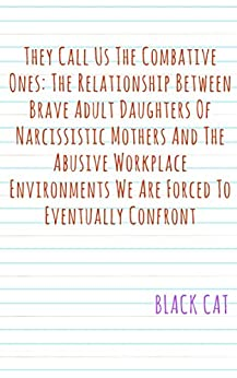 They Call Us The Combative Ones: The Relationship Between Brave Adult Daughters Of Narcissistic Mothers And The Abusive Workplace Environments We Are Forced To Eventually Confront by [CAT, BLACK]