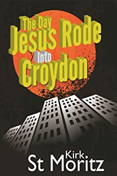 The Day Jesus Rode Into Croydon by [St Moritz, Kirk]