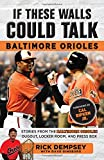 If These Walls Could Talk: Baltimore Orioles: Stories from the Baltimore Orioles Sideline, Locker Room, and Press Box