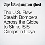 The U.S. Flew Stealth Bombers Across the Globe to Strike ISIS Camps in Libya | Thomas Gibbons-Neff,Dan Lamothe