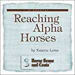 Reaching Alpha Horses: Convincing Alpha Horses to Cooperate Through Trust to Create Amazing Partnerships: Horse Sense and Cents | Nanette Levin
