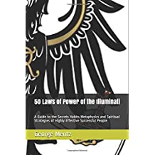 50 Laws of Power of the Illuminati: A Guide to the Secrets Habits Metaphysics and Spiritual Strategies of Highly Effective Successful People (Illuminati Millionaire Laws of Power)