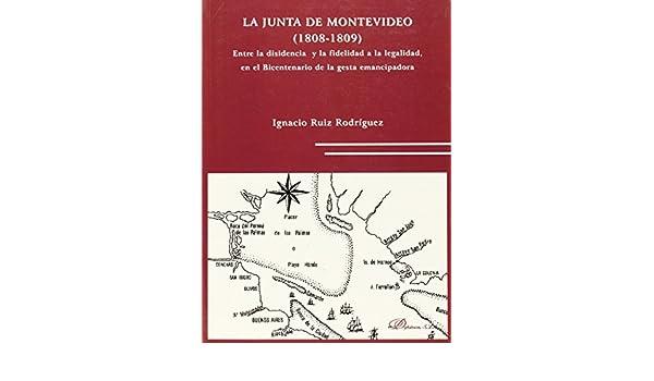 La Junta de Montevideo. 1808-1809.: Entre la disidencia y la fidelidad a la legalidad, en el Bicentenario de la gesta emancipadora.: Amazon.es: Ignacio Ruiz ...
