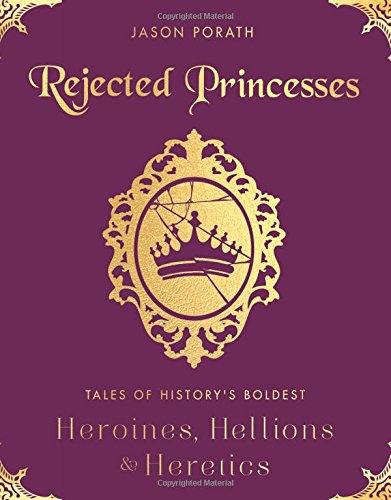 Rejected Princesses: Tales of History's Boldest Heroines, Hellions, and Heretics cover