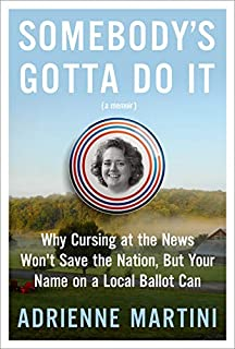 Book Cover: Somebody's Gotta Do It: Why Cursing at the News Won't Save the Nation, But Your Name on a Local Ballot Can