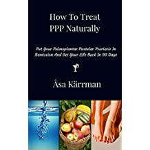 How To Treat PPP Naturally: Put Your Palmoplantar Pustular Psoriasis In Remission And Get Your Life Back In 90 days
