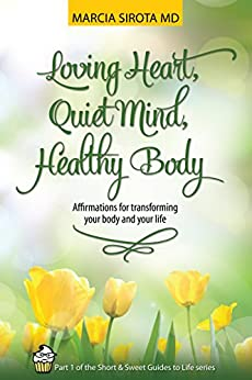 Loving Heart, Quiet Mind, Healthy Body: Affirmations for transforming your body and your life (Short and Sweet Guides to Life Book 1) by [Sirota, Marcia]