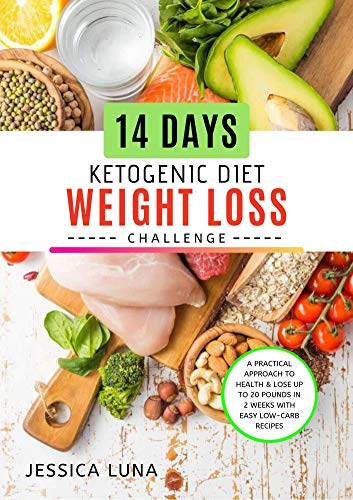 14 Days Ketogenic Diet Weight Loss Challenge: A Practical Approach to Health & Lose Up to 20 Pounds In 2 Weeks With Easy Low-Carb Recipes by Jessica Luna