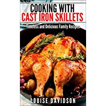 Cooking with Cast Iron Skillets: Timeless and Delicious Family Recipes