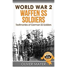 World War 2: Waffen SS Soldiers - Testimonies of German SS Soldiers - 2nd Edition (World War 2, WW2, WWII, German Soldiers)