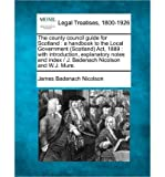 img - for The County Council Guide for Scotland: A Handbook to the Local Government (Scotland) ACT, 1889: With Introduction, Explanatory Notes and Index / J. Badenach Nicolson and W.J. Mure. (Paperback) - Common book / textbook / text book