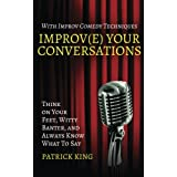 Improv(e) Your Conversations: Think on Your Feet, Witty Banter, and Always Know What To Say with Improv Comedy Techniques (Ho