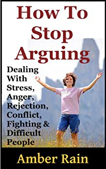 How To Stop Arguing: Dealing With Stress, Anger, Rejection, Conflict, Fighting and Difficult People by [Rain, Amber]