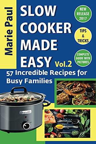 Slow Cooker Made Easy (Vol.2): 57 Incredible Recipes for Busy Families (slow cooker, slow cooker cookbook, slow cooker recipes, crock pot, crock pot recipes, crock pot cookbook, cooking recipes) by Marie Paul