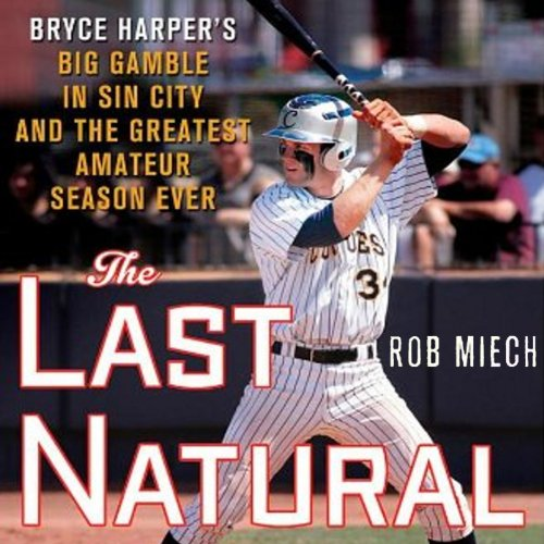 The Last Natural: Bryce Harper's Big Gamble in Sin City and the Greatest Amateur Season Ever by Audible Studios
