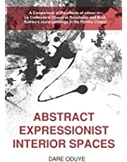 Abstract Expressionist Interior Spaces: A Comparison of the effects of colour in: Le Corbusier's Chapel at Ronchamp and Mark Rothko's mural paintings in the Rothko Chapel.