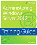 Read Training Guide Administering Windows Server 2012 (MCSA): MCSA 70-411 (Microsoft Press Training Guide) Epub