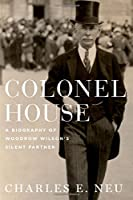 Colonel House: A Biography of Woodrow Wilson's Silent Partner