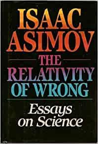 Relativity of Wrong: Essays on Science: Isaac Asimov: 9780385244732 ...