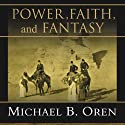 Power, Faith, and Fantasy: America in the Middle East, 1776 to the Present Audiobook by Michael B. Oren Narrated by Norman Dietz
