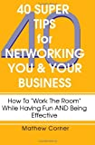40 Super Tips for Networking You and Your Business, Mathew Corner, 1450560717