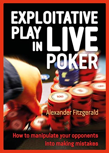 Exploitative Play in Live Poker: How to Manipulate your Opponents into Making Mistakes (Best Places To Live And Play)