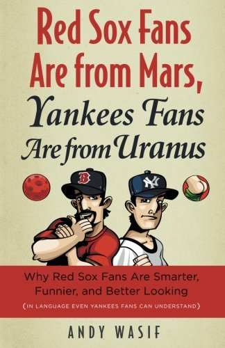 - Red Sox Fans Are from Mars, Yankees Fans Are from Uranus: Why Red Sox Fans Are Smarter, Funnier, and Better Looking (In Language Even Yankee Fans Can Understand)