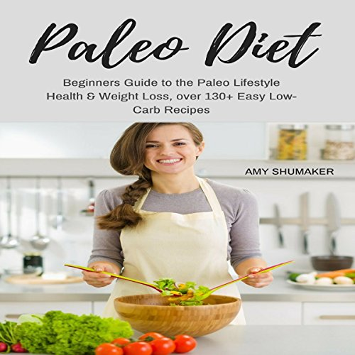Paleo Diet: Beginners Guide to the Paleo Lifestyle: Health & Weight Loss, over 130+ Easy Low-Carb Recipes by Amy Shumaker